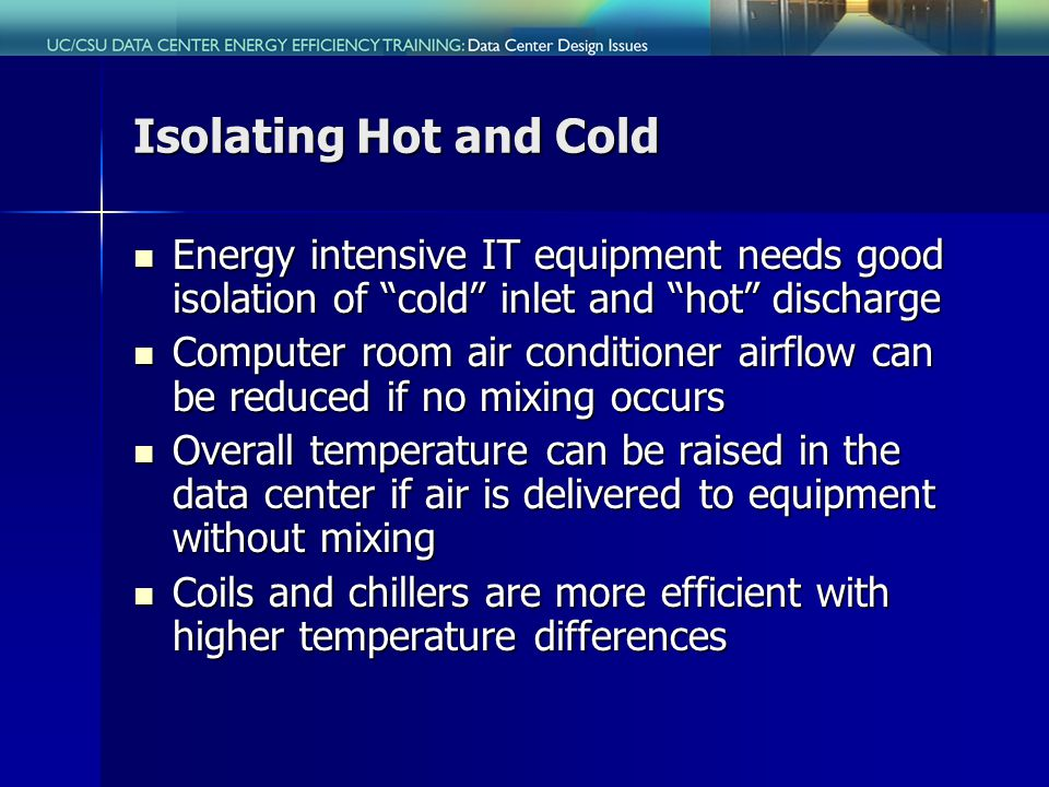 Isolating Hot and Cold Energy intensive IT equipment needs good isolation of cold inlet and hot discharge Energy intensive IT equipment needs good isolation of cold inlet and hot discharge Computer room air conditioner airflow can be reduced if no mixing occurs Computer room air conditioner airflow can be reduced if no mixing occurs Overall temperature can be raised in the data center if air is delivered to equipment without mixing Overall temperature can be raised in the data center if air is delivered to equipment without mixing Coils and chillers are more efficient with higher temperature differences Coils and chillers are more efficient with higher temperature differences