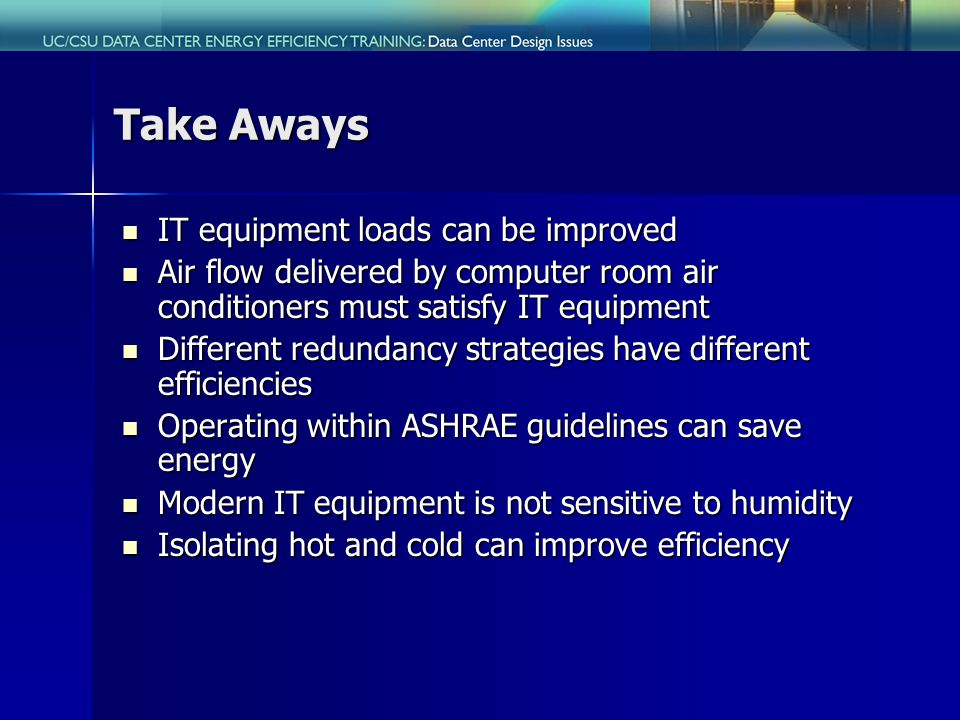 Take Aways IT equipment loads can be improved IT equipment loads can be improved Air flow delivered by computer room air conditioners must satisfy IT equipment Air flow delivered by computer room air conditioners must satisfy IT equipment Different redundancy strategies have different efficiencies Different redundancy strategies have different efficiencies Operating within ASHRAE guidelines can save energy Operating within ASHRAE guidelines can save energy Modern IT equipment is not sensitive to humidity Modern IT equipment is not sensitive to humidity Isolating hot and cold can improve efficiency Isolating hot and cold can improve efficiency
