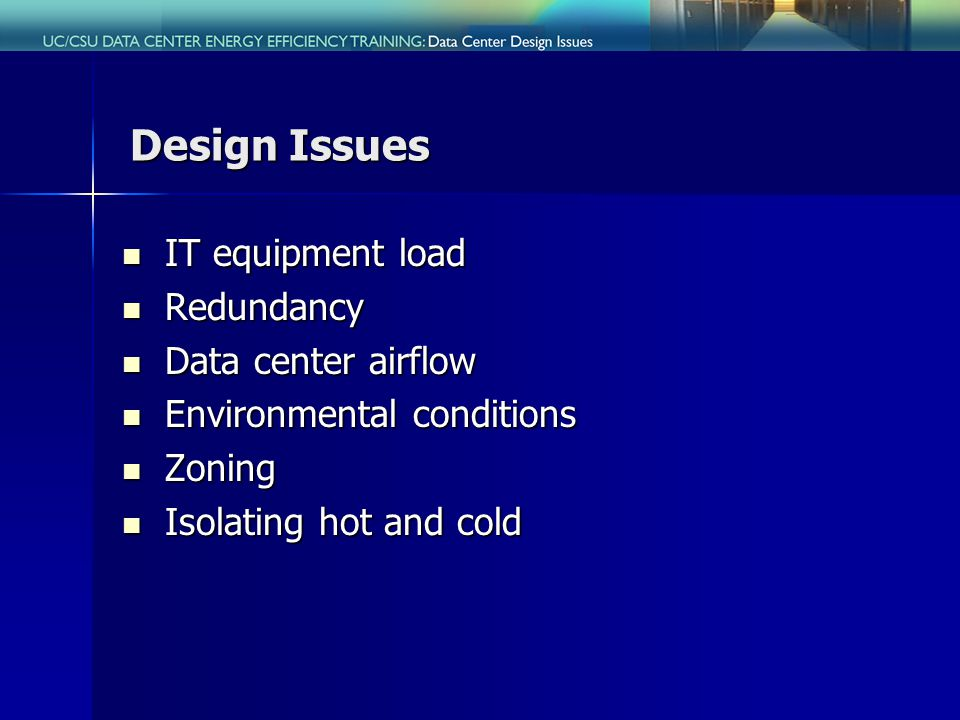 Design Issues IT equipment load IT equipment load Redundancy Redundancy Data center airflow Data center airflow Environmental conditions Environmental conditions Zoning Zoning Isolating hot and cold Isolating hot and cold