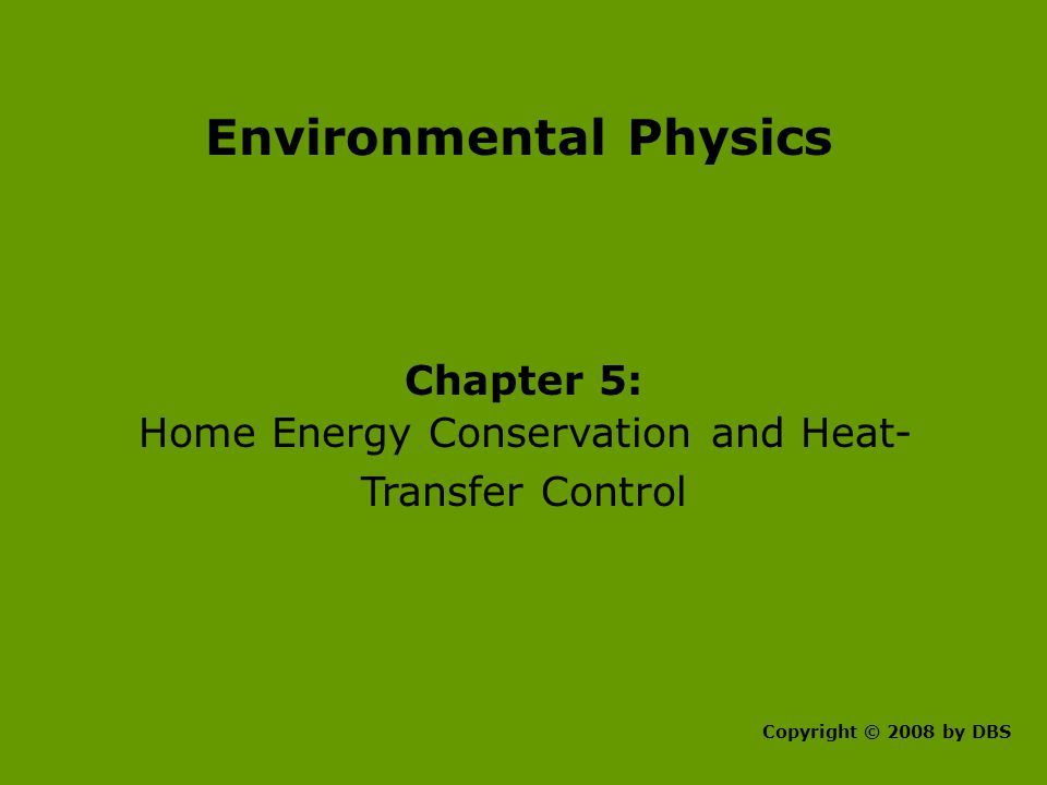 Environmental Physics Chapter 5: Home Energy Conservation and Heat- Transfer Control Copyright © 2008 by DBS