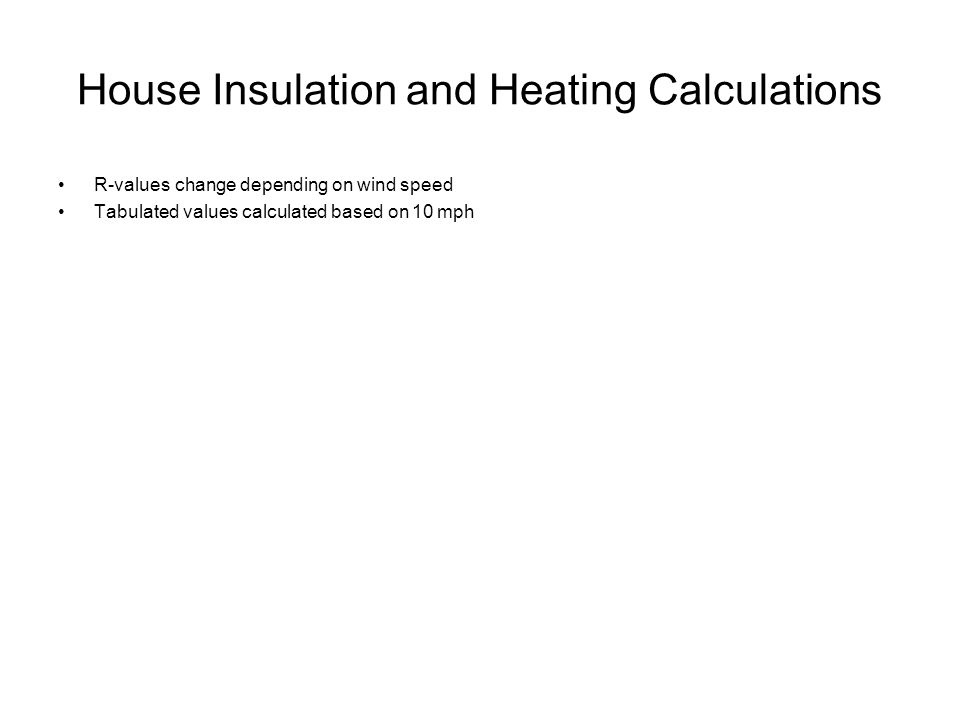 House Insulation and Heating Calculations R-values change depending on wind speed Tabulated values calculated based on 10 mph