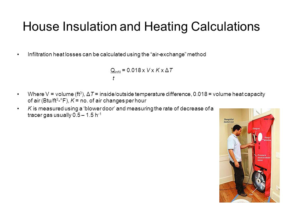 House Insulation and Heating Calculations Infiltration heat losses can be calculated using the air-exchange method Q infil = 0.018 x V x K x ΔT t Wher