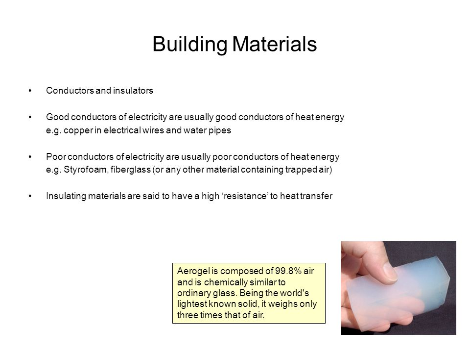 Building Materials Conductors and insulators Good conductors of electricity are usually good conductors of heat energy e.g. copper in electrical wires