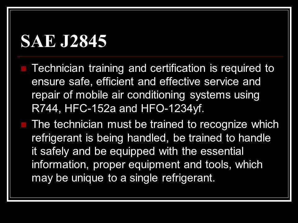 SAE J2845 Technician training and certification is required to ensure safe, efficient and effective service and repair of mobile air conditioning systems using R744, HFC-152a and HFO-1234yf.