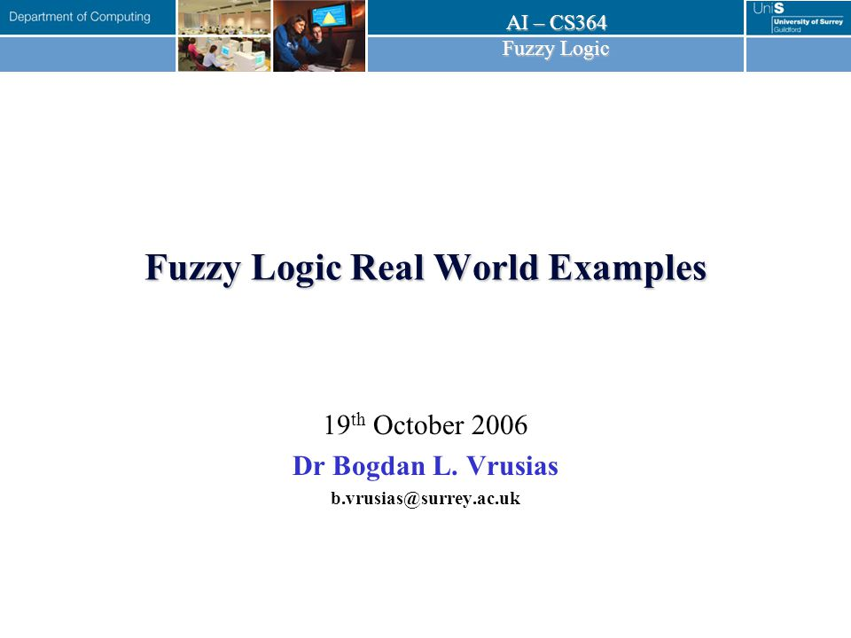 AI – CS364 Fuzzy Logic Fuzzy Logic Real World Examples 19 th October 2006 Dr Bogdan L.