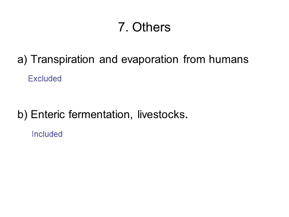 7. Others a) Transpiration and evaporation from humans Excluded b) Enteric fermentation, livestocks. Included