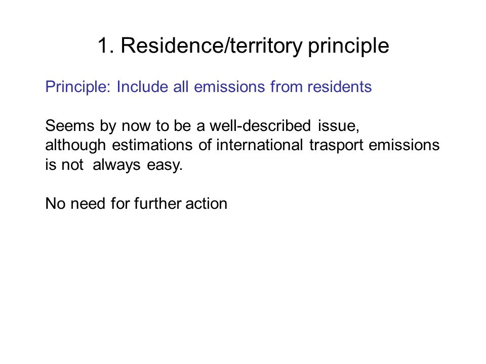 1. Residence/territory principle Principle: Include all emissions from residents Seems by now to be a well-described issue, although estimations of in