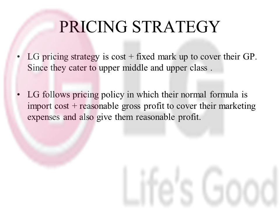 PRICING STRATEGY LG pricing strategy is cost + fixed mark up to cover their GP.