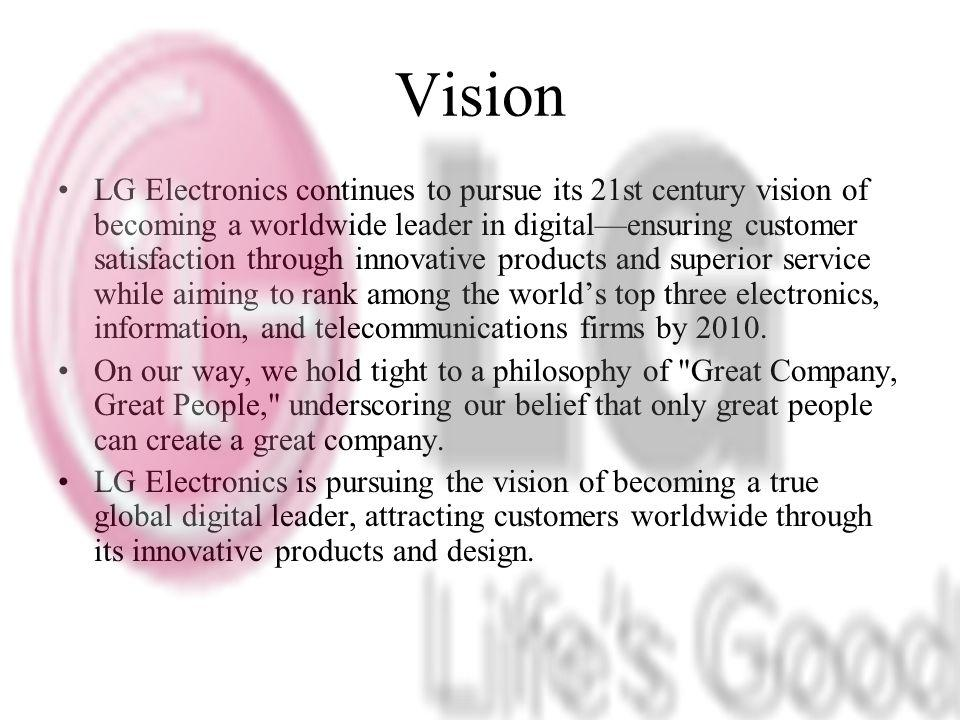 Vision LG Electronics continues to pursue its 21st century vision of becoming a worldwide leader in digitalensuring customer satisfaction through innovative products and superior service while aiming to rank among the worlds top three electronics, information, and telecommunications firms by 2010.