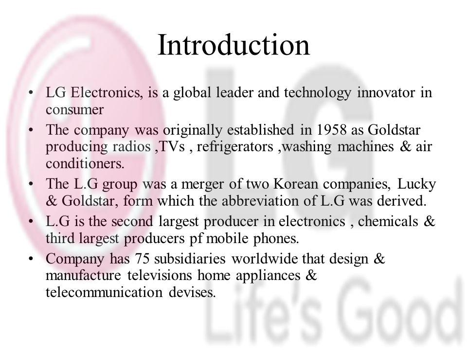 Introduction LG Electronics, is a global leader and technology innovator in consumer The company was originally established in 1958 as Goldstar producing radios,TVs, refrigerators,washing machines & air conditioners.