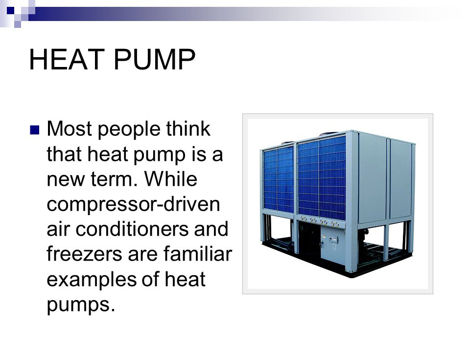 HEAT PUMP Most people think that heat pump is a new term. While compressor-driven air conditioners and freezers are familiar examples of heat pumps.