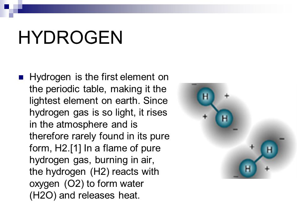 HYDROGEN Hydrogen is the first element on the periodic table, making it the lightest element on earth.