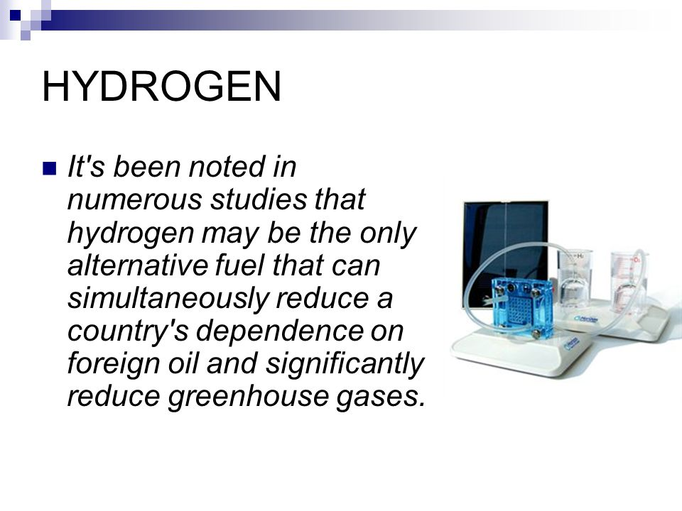 HYDROGEN It s been noted in numerous studies that hydrogen may be the only alternative fuel that can simultaneously reduce a country s dependence on foreign oil and significantly reduce greenhouse gases.