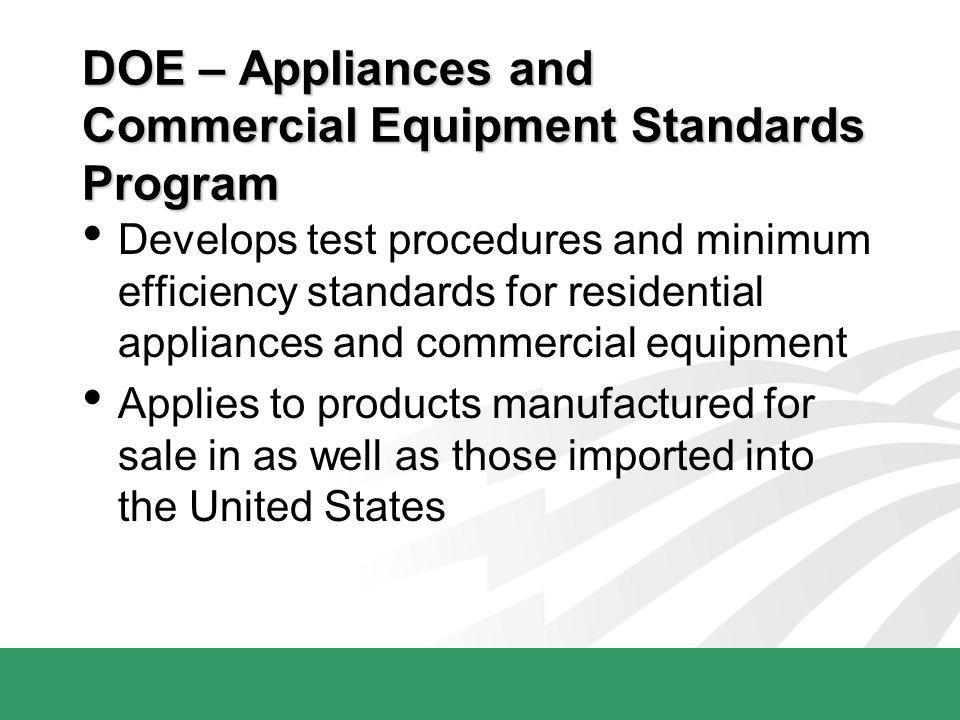DOE – Appliances and Commercial Equipment Standards Program Develops test procedures and minimum efficiency standards for residential appliances and c