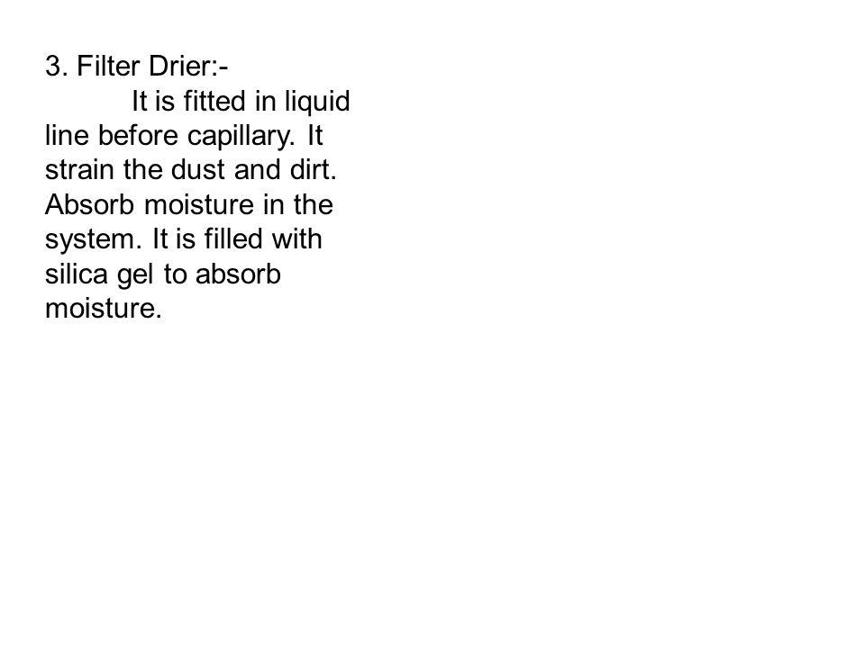 3.Filter Drier:- It is fitted in liquid line before capillary.