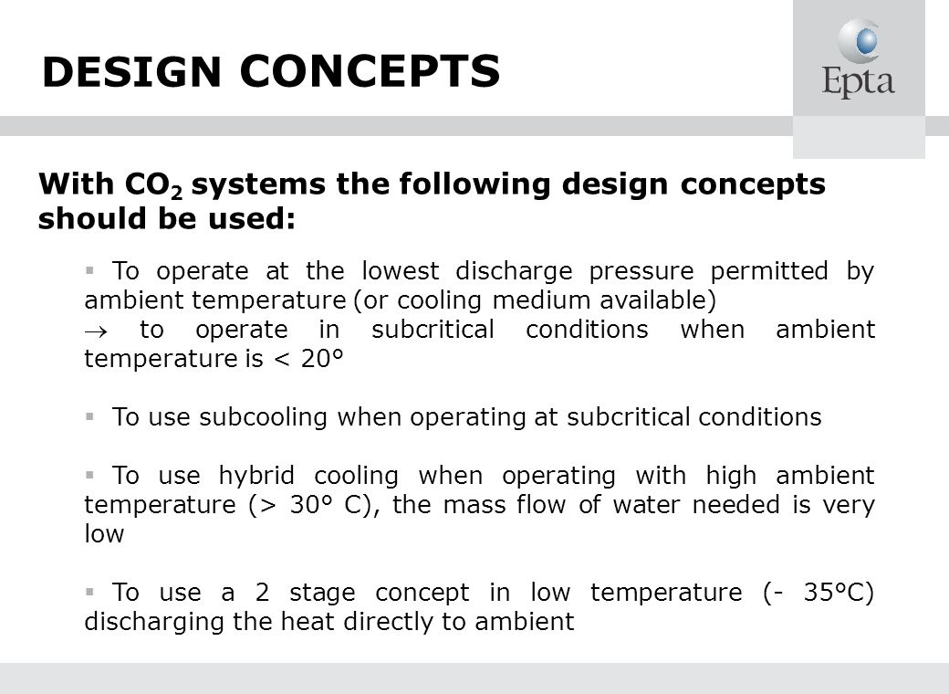 DESIGN CONCEPTS With CO 2 systems the following design concepts should be used: To operate at the lowest discharge pressure permitted by ambient tempe
