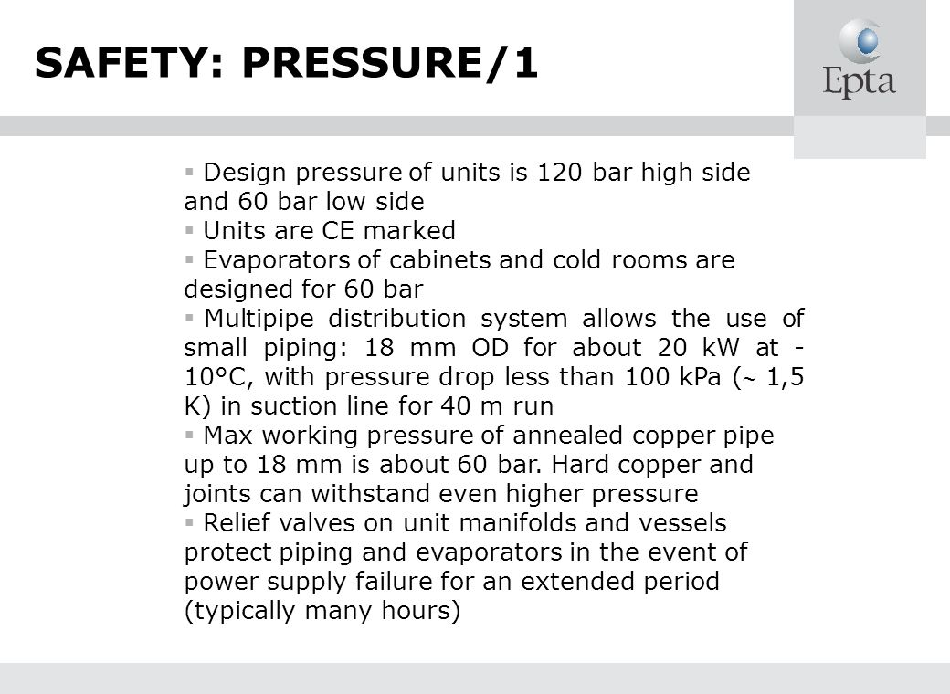 SAFETY: PRESSURE/1 Design pressure of units is 120 bar high side and 60 bar low side Units are CE marked Evaporators of cabinets and cold rooms are de