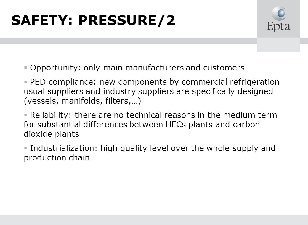 Opportunity: only main manufacturers and customers PED compliance: new components by commercial refrigeration usual suppliers and industry suppliers are specifically designed (vessels, manifolds, filters,…) Reliability: there are no technical reasons in the medium term for substantial differences between HFCs plants and carbon dioxide plants Industrialization: high quality level over the whole supply and production chain SAFETY: PRESSURE/2
