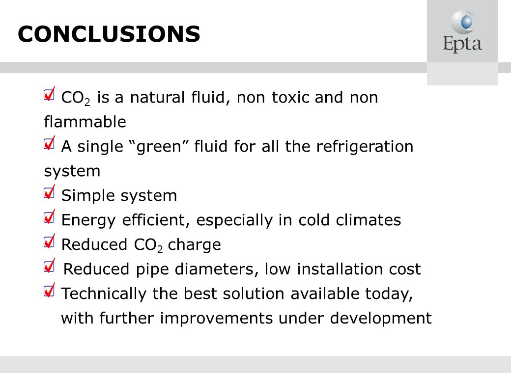 CONCLUSIONS CO 2 is a natural fluid, non toxic and non flammable A single green fluid for all the refrigeration system Simple system Energy efficient, especially in cold climates Reduced CO 2 charge Reduced pipe diameters, low installation cost Technically the best solution available today, with further improvements under development