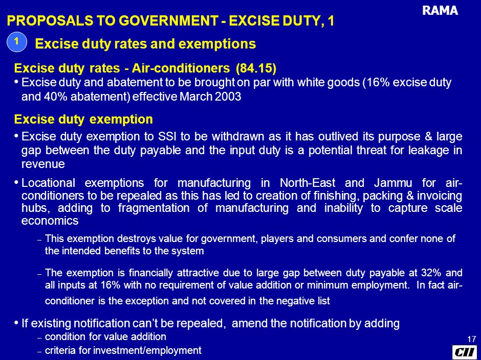 RAMA 17 PROPOSALS TO GOVERNMENT - EXCISE DUTY, 1 1 Excise duty rates and exemptions Excise duty rates - Air-conditioners (84.15) Excise duty and abatement to be brought on par with white goods (16% excise duty and 40% abatement) effective March 2003 Excise duty exemption Excise duty exemption to SSI to be withdrawn as it has outlived its purpose & large gap between the duty payable and the input duty is a potential threat for leakage in revenue Locational exemptions for manufacturing in North-East and Jammu for air- conditioners to be repealed as this has led to creation of finishing, packing & invoicing hubs, adding to fragmentation of manufacturing and inability to capture scale economics – This exemption destroys value for government, players and consumers and confer none of the intended benefits to the system – The exemption is financially attractive due to large gap between duty payable at 32% and all inputs at 16% with no requirement of value addition or minimum employment.