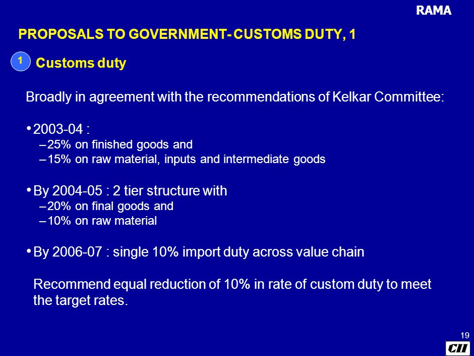 RAMA 19 PROPOSALS TO GOVERNMENT- CUSTOMS DUTY, 1 1 Customs duty Broadly in agreement with the recommendations of Kelkar Committee: 2003-04 : –25% on finished goods and –15% on raw material, inputs and intermediate goods By 2004-05 : 2 tier structure with –20% on final goods and –10% on raw material By 2006-07 : single 10% import duty across value chain Recommend equal reduction of 10% in rate of custom duty to meet the target rates.