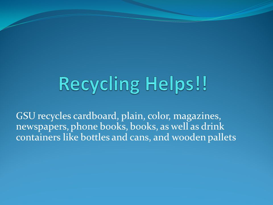 GSU recycles cardboard, plain, color, magazines, newspapers, phone books, books, as well as drink containers like bottles and cans, and wooden pallets