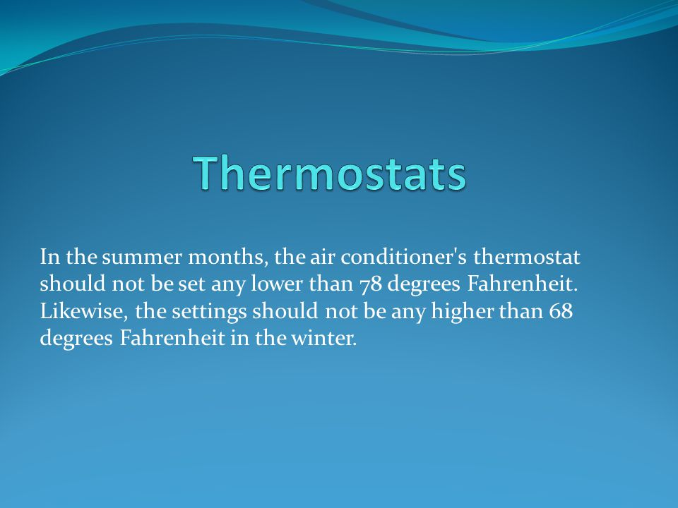 In the summer months, the air conditioner's thermostat should not be set any lower than 78 degrees Fahrenheit. Likewise, the settings should not be an