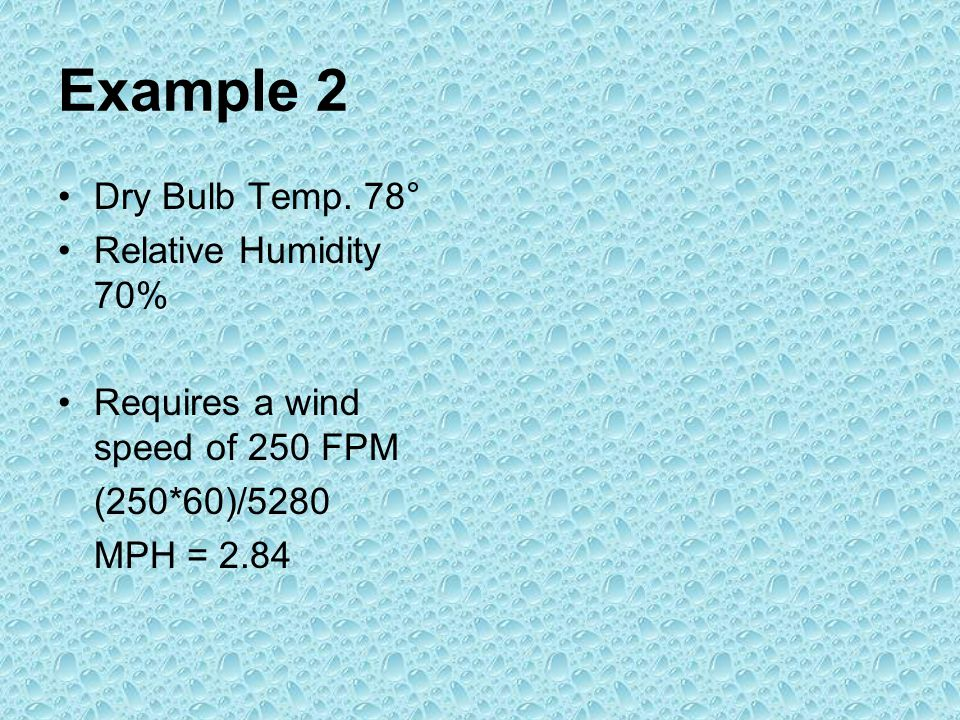 Example 2 Dry Bulb Temp. 78° Relative Humidity 70% Requires a wind speed of 250 FPM (250*60)/5280 MPH = 2.84