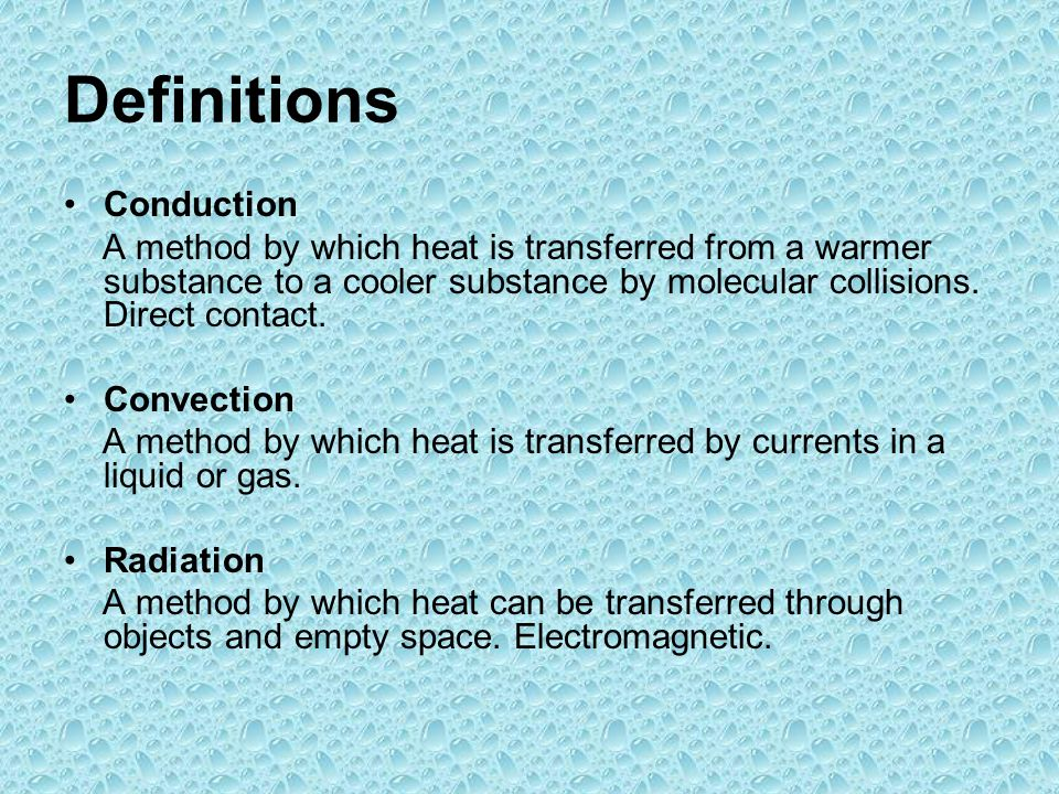 Definitions Conduction A method by which heat is transferred from a warmer substance to a cooler substance by molecular collisions.