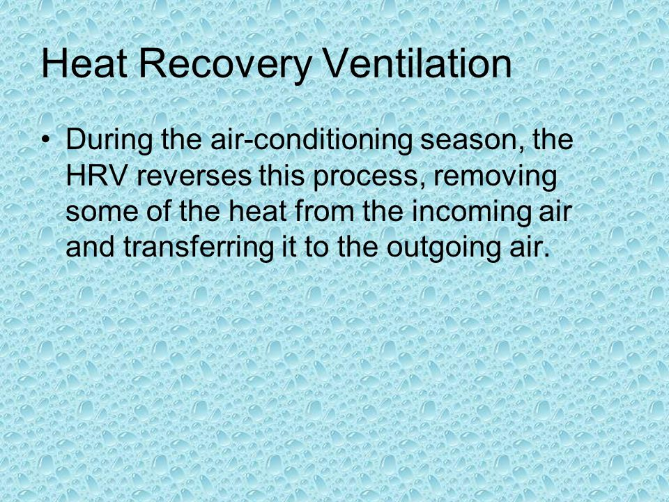 Heat Recovery Ventilation During the air-conditioning season, the HRV reverses this process, removing some of the heat from the incoming air and transferring it to the outgoing air.