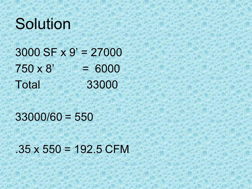 Solution 3000 SF x 9 = 27000 750 x 8 = 6000 Total 33000 33000/60 = 550.35 x 550 = 192.5 CFM