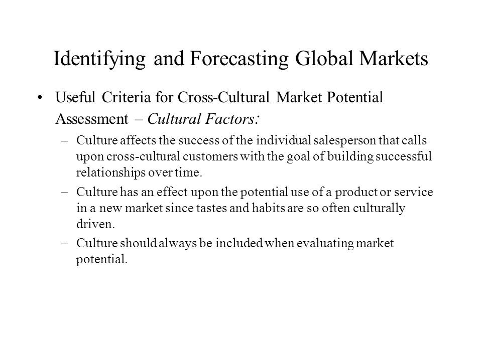 Identifying and Forecasting Global Markets Useful Criteria for Cross-Cultural Market Potential Assessment – Cultural Factors : –Culture affects the su