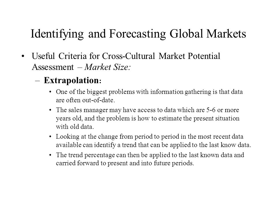 Identifying and Forecasting Global Markets Useful Criteria for Cross-Cultural Market Potential Assessment – Market Size: –Extrapolation : One of the b