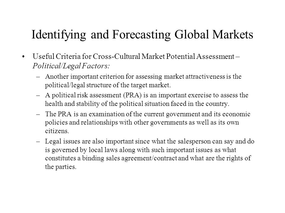 Identifying and Forecasting Global Markets Useful Criteria for Cross-Cultural Market Potential Assessment – Political/Legal Factors: –Another importan