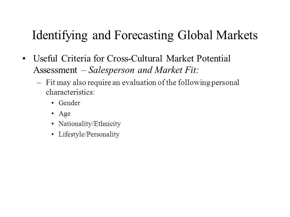 Identifying and Forecasting Global Markets Useful Criteria for Cross-Cultural Market Potential Assessment – Salesperson and Market Fit: –Fit may also