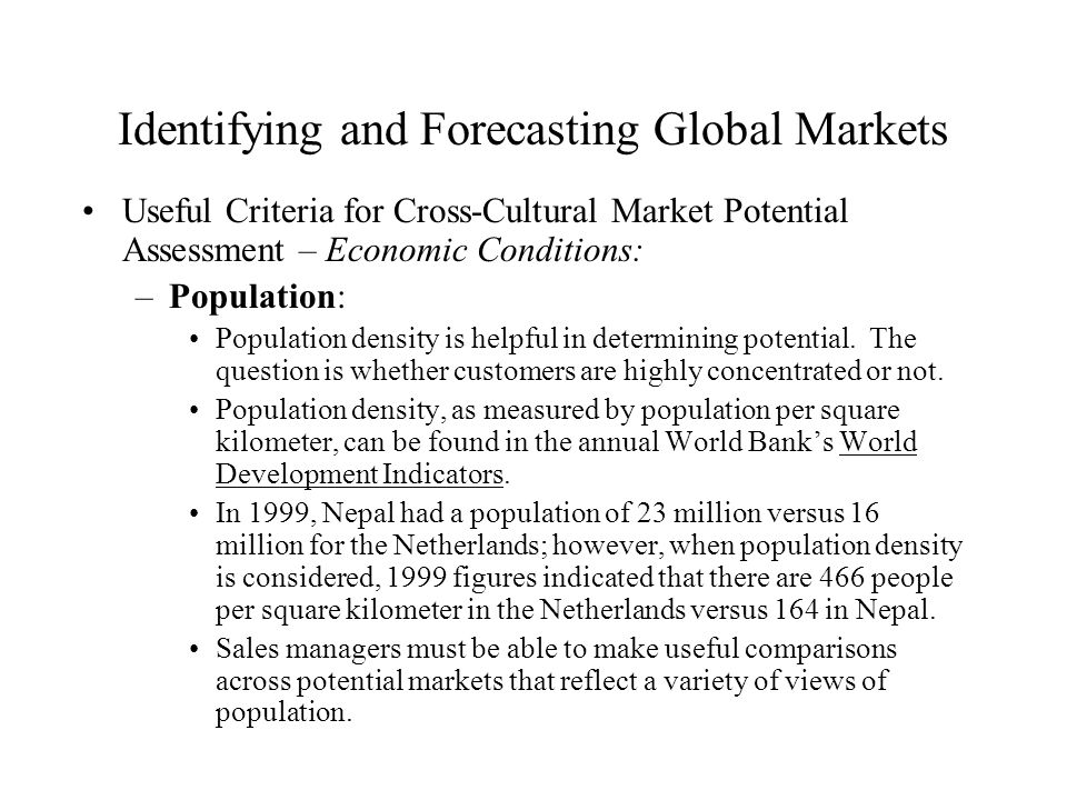 Identifying and Forecasting Global Markets Useful Criteria for Cross-Cultural Market Potential Assessment – Economic Conditions: –Population: Populati
