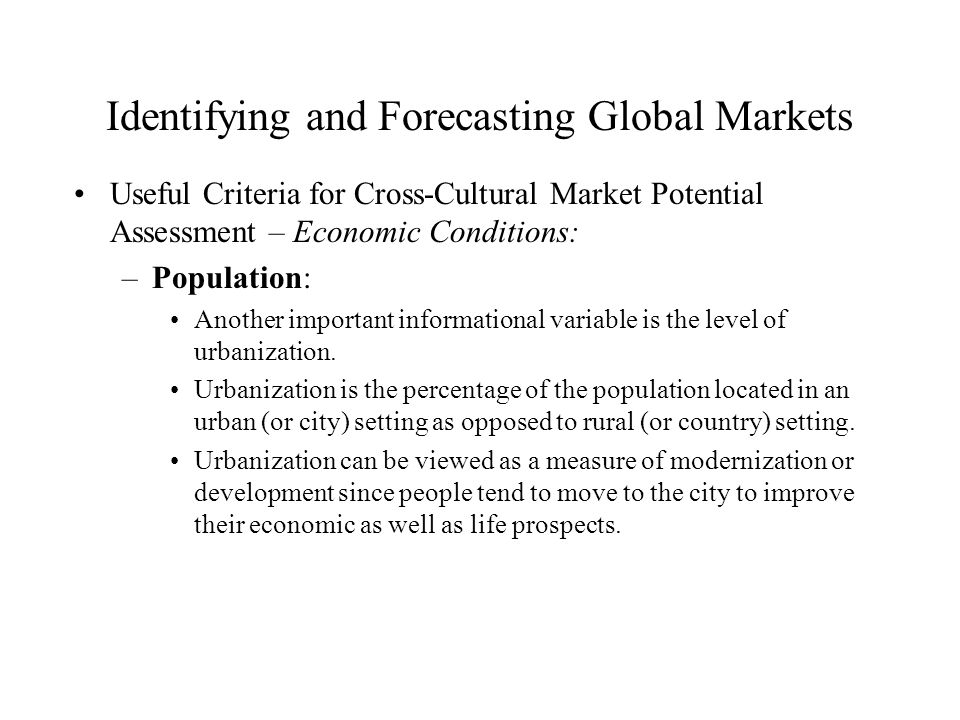 Identifying and Forecasting Global Markets Useful Criteria for Cross-Cultural Market Potential Assessment – Economic Conditions: –Population: Another