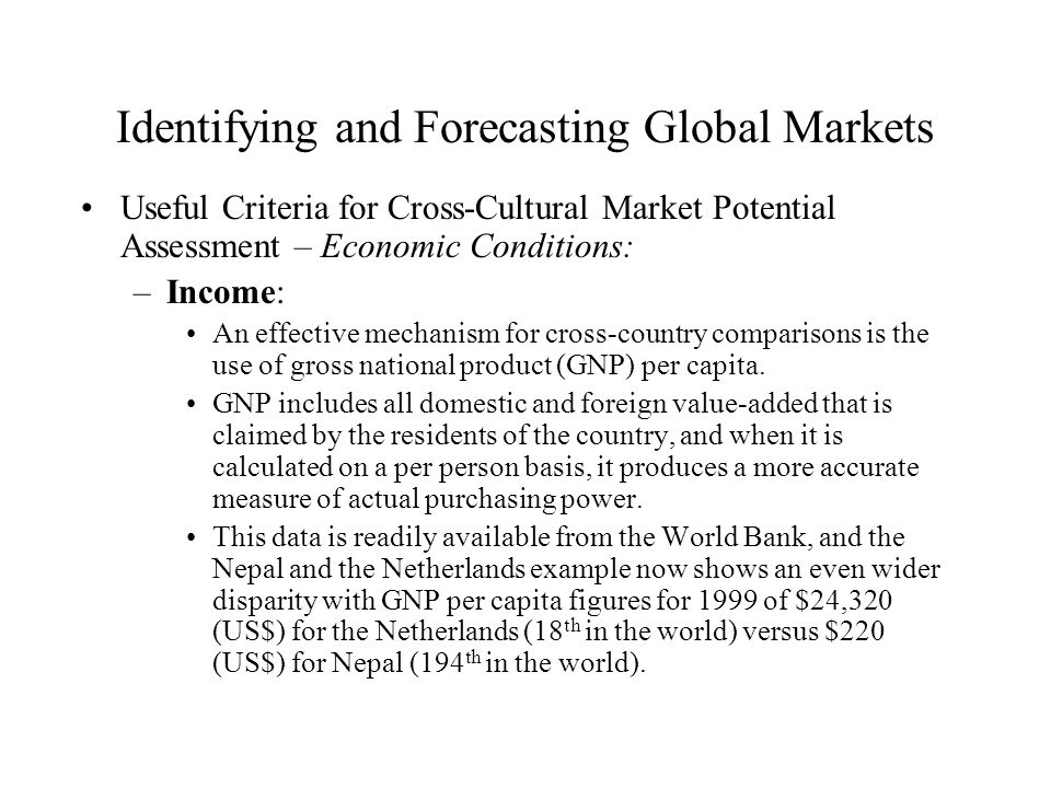 Identifying and Forecasting Global Markets Useful Criteria for Cross-Cultural Market Potential Assessment – Economic Conditions: –Income: An effective