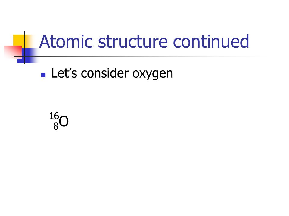 Atomic structure continued Lets consider oxygen 8O8O 16