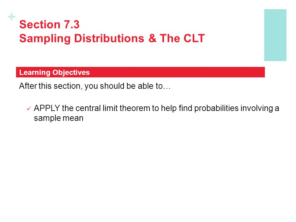 + Section 7.3 Sampling Distributions & The CLT After this section, you should be able to… APPLY the central limit theorem to help find probabilities involving a sample mean Learning Objectives