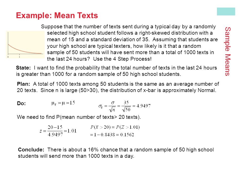 Example: Mean Texts Suppose that the number of texts sent during a typical day by a randomly selected high school student follows a right-skewed distribution with a mean of 15 and a standard deviation of 35.