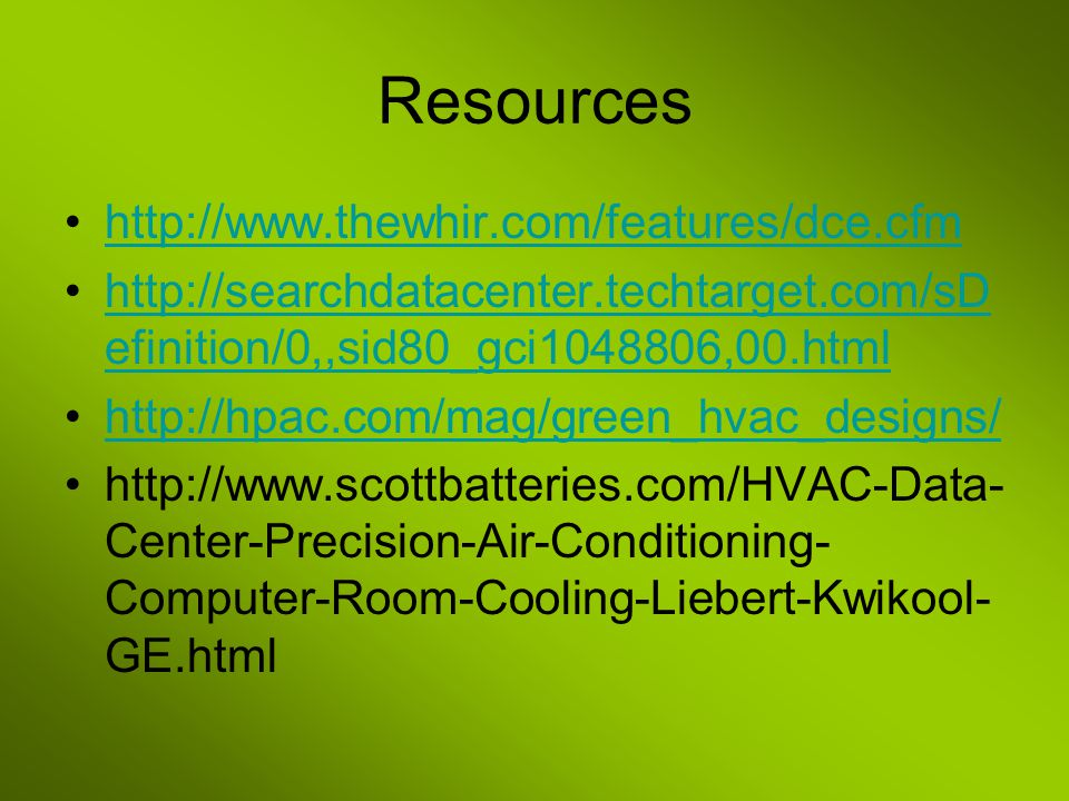 Resources http://www.thewhir.com/features/dce.cfm http://searchdatacenter.techtarget.com/sD efinition/0,,sid80_gci1048806,00.htmlhttp://searchdatacenter.techtarget.com/sD efinition/0,,sid80_gci1048806,00.html http://hpac.com/mag/green_hvac_designs/ http://www.scottbatteries.com/HVAC-Data- Center-Precision-Air-Conditioning- Computer-Room-Cooling-Liebert-Kwikool- GE.html