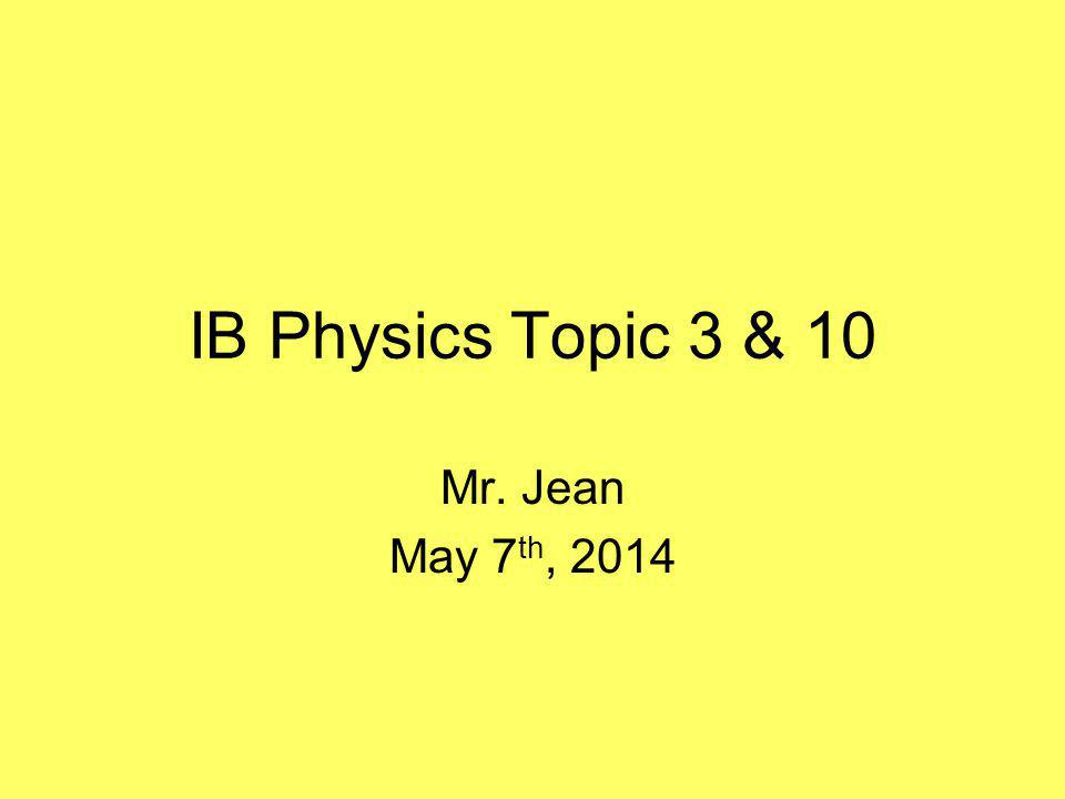 IB Physics Topic 3 & 10 Mr. Jean May 7 th, 2014
