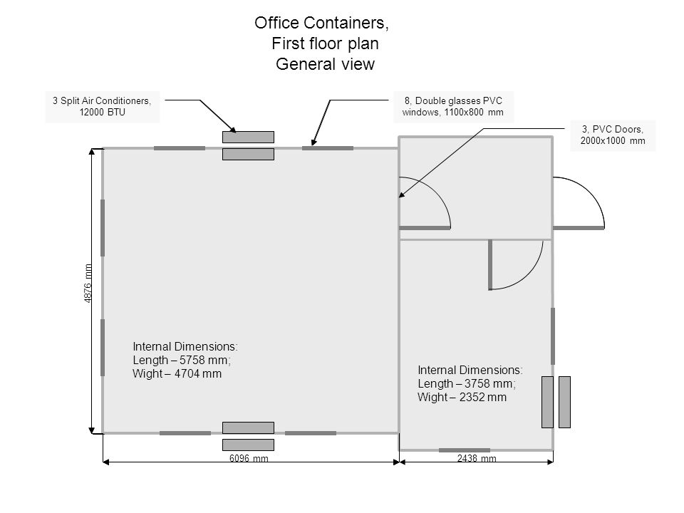 Office Containers, First floor plan General view 8, Double glasses PVC windows, 1000x800 mm 3 Split Air Conditioners, 1200 BTU 3, PVC Doors, 2000x1000 mm 8, Double glasses PVC windows, 1100x800 mm 3 Split Air Conditioners, 12000 BTU 6096 mm 4876 mm 2438 mm Internal Dimensions: Length – 5758 mm; Wight – 4704 mm Internal Dimensions: Length – 3758 mm; Wight – 2352 mm