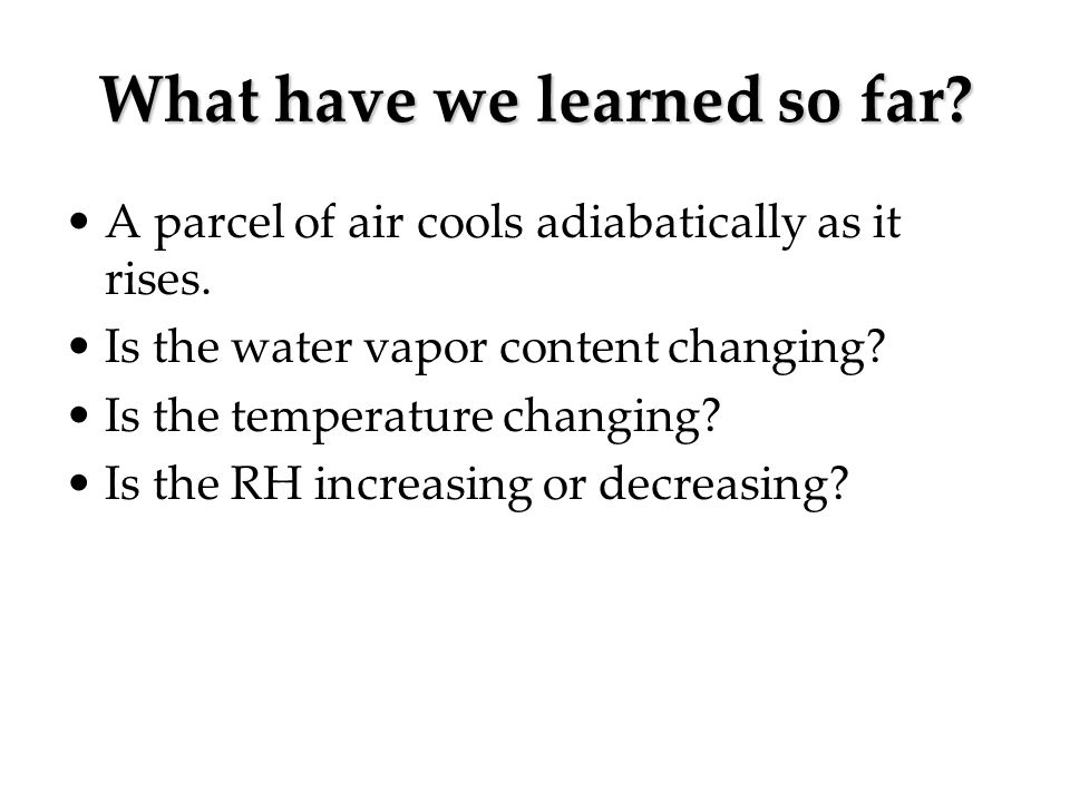 What have we learned so far? A parcel of air cools adiabatically as it rises. Is the water vapor content changing? Is the temperature changing? Is the