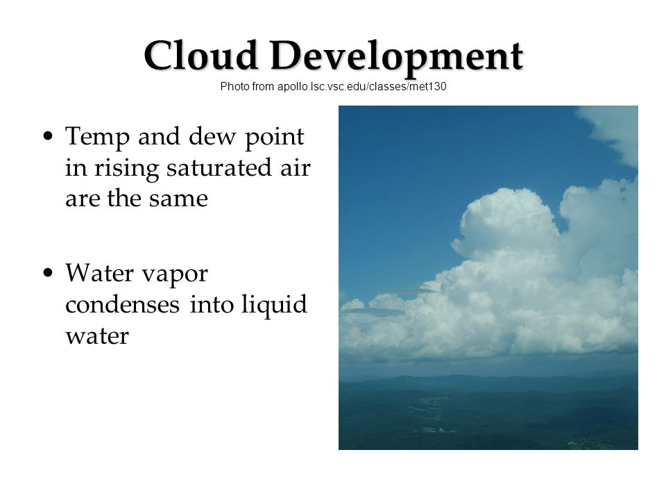 Cloud Development Cloud Development Photo from apollo.lsc.vsc.edu/classes/met130 Temp and dew point in rising saturated air are the same Water vapor c