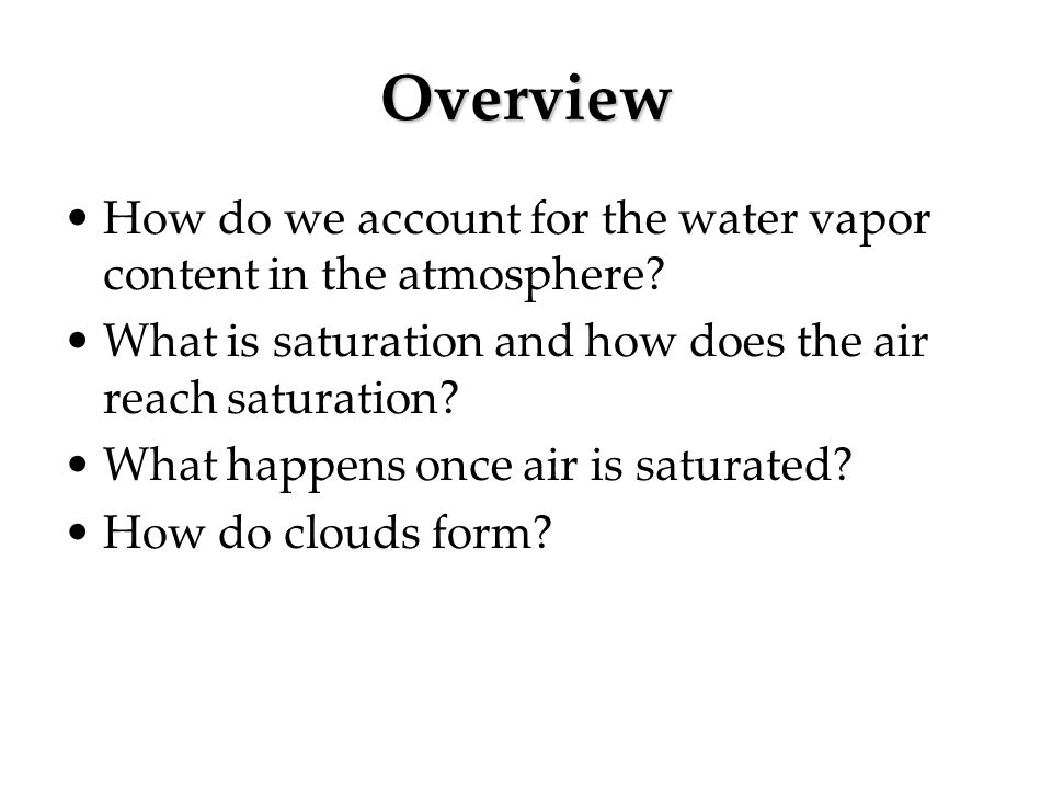 Overview How do we account for the water vapor content in the atmosphere? What is saturation and how does the air reach saturation? What happens once