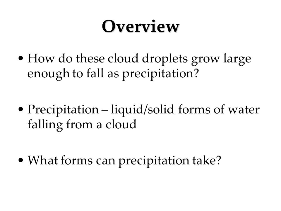 Overview How do these cloud droplets grow large enough to fall as precipitation? Precipitation – liquid/solid forms of water falling from a cloud What