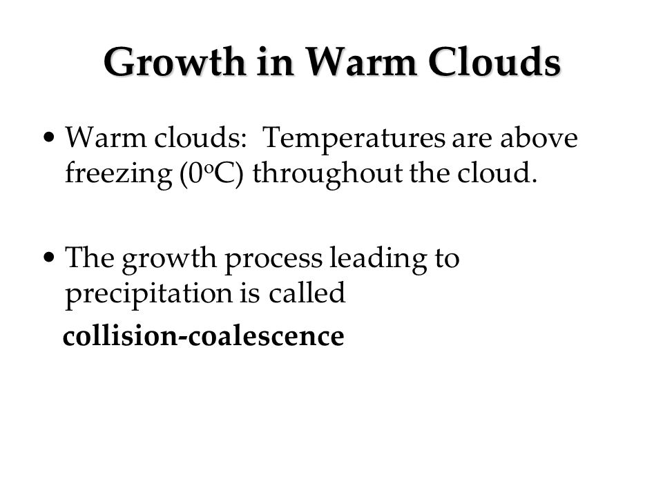 Growth in Warm Clouds Warm clouds: Temperatures are above freezing (0 o C) throughout the cloud. The growth process leading to precipitation is called
