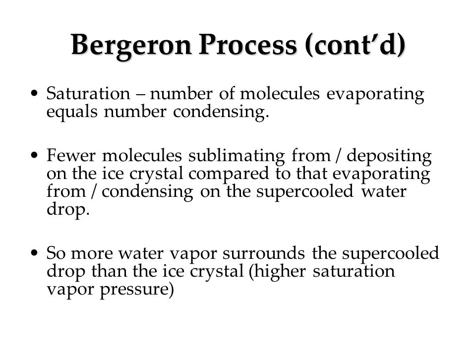 Bergeron Process (contd) Saturation – number of molecules evaporating equals number condensing. Fewer molecules sublimating from / depositing on the i